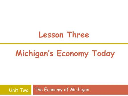Lesson Three Michigan's Economy Today The Economy of Michigan Unit Two: