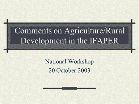 Comments on Agriculture/Rural Development in the IFAPER National Workshop 20 October 2003.