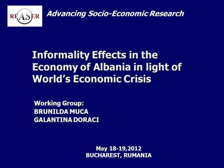 Informality Effects in the Economy of Albania in light of World's Economic Crisis Working Group: BRUNILDA MUCA GALANTINA DORACI Advancing Socio-Economic.