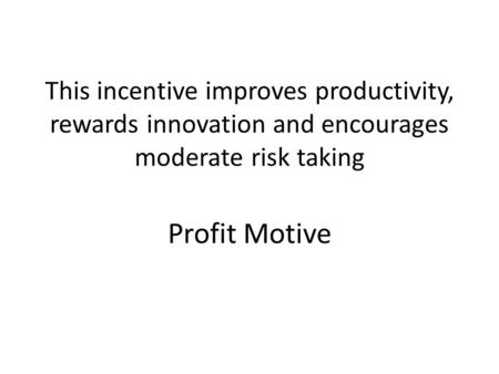 This incentive improves productivity, rewards innovation and encourages moderate risk taking Profit Motive.
