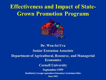 Effectiveness and Impact of State- Grown Promotion Programs Dr. Wen-fei Uva Senior Extension Associate Department of Agricultural, Resource, and Managerial.