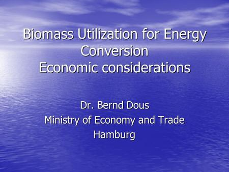 Biomass Utilization for Energy Conversion Economic considerations Dr. Bernd Dous Ministry of Economy and Trade Hamburg.