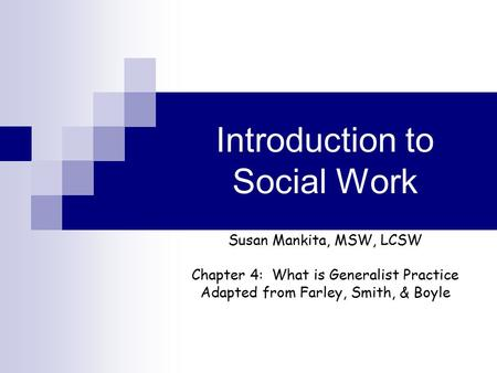 Introduction to Social Work Susan Mankita, MSW, LCSW Chapter 4: What is Generalist Practice Adapted from Farley, Smith, & Boyle.