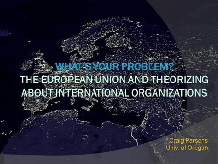 Craig Parsons Univ. of Oregon.  Extremely reasonable place to start to analyze IOs: What problem do actors confront? What capacities, incentives, relevant.