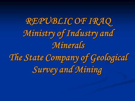 REPUBLIC OF IRAQ Ministry of Industry and Minerals The State Company of Geological Survey and Mining.