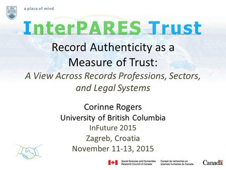 Record Authenticity as a Measure of Trust: A View Across Records Professions, Sectors, and Legal Systems Corinne Rogers University of British Columbia.