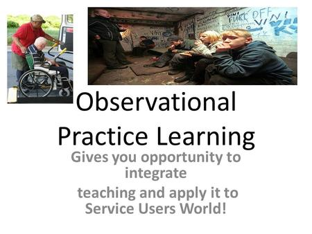 Observational Practice Learning Gives you opportunity to integrate teaching and apply it to Service Users World!