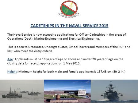 CADETSHIPS IN THE NAVAL SERVICE 2015 The Naval Service is now accepting applications for Officer Cadetships in the areas of Operations (Deck), Marine Engineering.