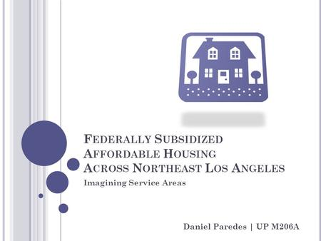 F EDERALLY S UBSIDIZED A FFORDABLE H OUSING A CROSS N ORTHEAST L OS A NGELES Imagining Service Areas Daniel Paredes | UP M206A.