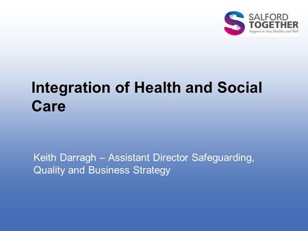 Integration of Health and Social Care Keith Darragh – Assistant Director Safeguarding, Quality and Business Strategy.