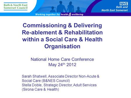 Commissioning & Delivering Re-ablement & Rehabilitation within a Social Care & Health Organisation National Home Care Conference May 24 th 2012 Sarah Shatwell,