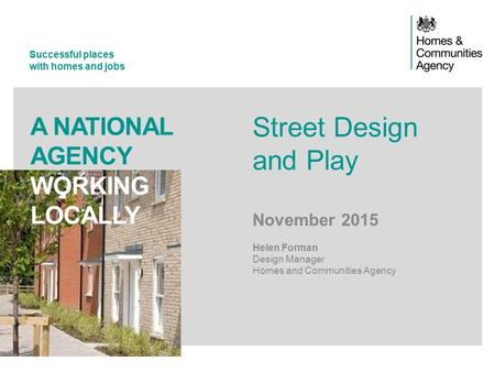 Successful places with homes and jobs A NATIONAL AGENCY WORKING LOCALLY Street Design and Play November 2015 Helen Forman Design Manager Homes and Communities.