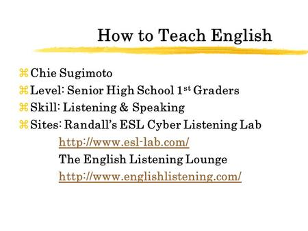 How to Teach English zChie Sugimoto zLevel: Senior High School 1 st Graders zSkill: Listening & Speaking zSites: Randall's ESL Cyber Listening Lab