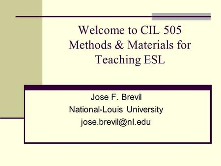 Welcome to CIL 505 Methods & Materials for Teaching ESL Jose F. Brevil National-Louis University