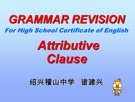 For High School Certificate of English Attributive Clause Attributive Clause 绍兴稽山中学 诸建兴 GRAMMAR REVISION.