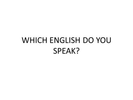 WHICH ENGLISH DO YOU SPEAK?
