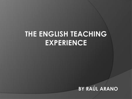THE ENGLISH TEACHING EXPERIENCE BY RAÚL ARANO. -Share a life-experience. -Promote awareness on the future teachers. PERSONAL AIMS -Provide some facts.