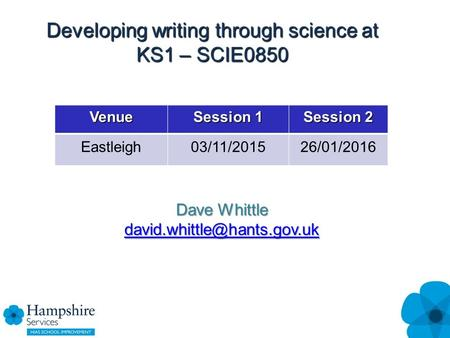 Developing writing through science at KS1 – SCIE0850 Venue Session 1 Session 2 Eastleigh03/11/201526/01/2016 Dave Whittle