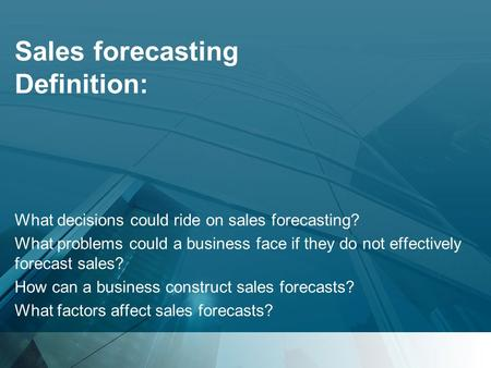 Sales forecasting Definition: What decisions could ride on sales forecasting? What problems could a business face if they do not effectively forecast sales?