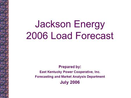 Jackson Energy 2006 Load Forecast Prepared by : East Kentucky Power Cooperative, Inc. Forecasting and Market Analysis Department July 2006.