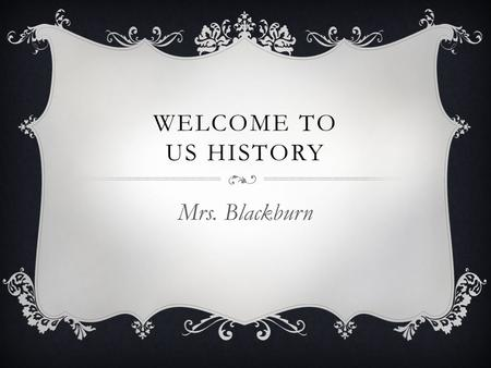 WELCOME TO US HISTORY Mrs. Blackburn. ABOUT ME  Graduate of University of Memphis, 2006  Endorsed to teach English, Social Studies, and Library Media.