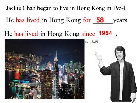 Jackie Chan began to live in Hong Kong in 1954. He has lived in Hong Kong for ______years. He has lived in Hong Kong since______. 58 1954 从 … 以来.