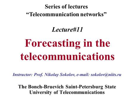 "Lecture#11 Forecasting in the telecommunications The Bonch-Bruevich Saint-Petersburg State University of Telecommunications Series of lectures ""Telecommunication."