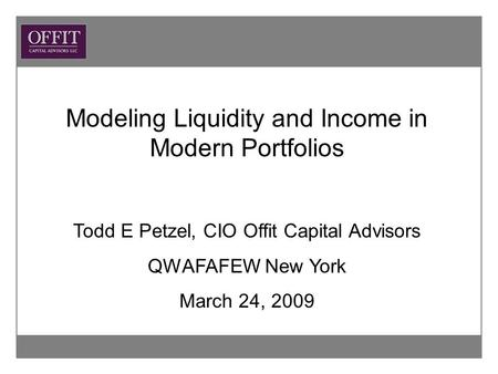 Modeling Liquidity and Income in Modern Portfolios Todd E Petzel, CIO Offit Capital Advisors QWAFAFEW New York March 24, 2009.