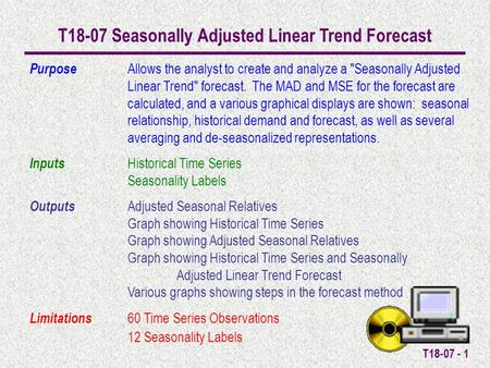 T18-07 - 1 T18-07 Seasonally Adjusted Linear Trend Forecast Purpose Allows the analyst to create and analyze a Seasonally Adjusted Linear Trend forecast.