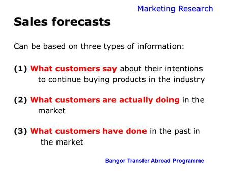 Marketing Research Bangor Transfer Abroad Programme Sales forecasts Can be based on three types of information: (1) What customers say about their intentions.