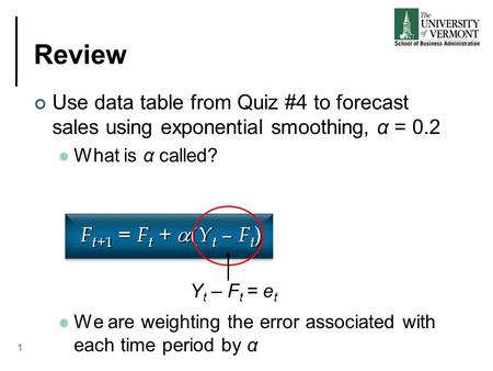 Review Use data table from Quiz #4 to forecast sales using exponential smoothing, α = 0.2 What is α called? We are weighting the error associated with.