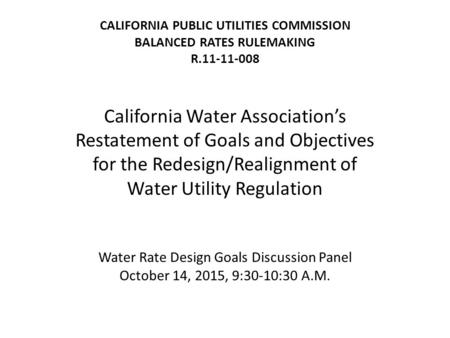 CALIFORNIA PUBLIC UTILITIES COMMISSION BALANCED RATES RULEMAKING R.11-11-008 California Water Association's Restatement of Goals and Objectives for the.