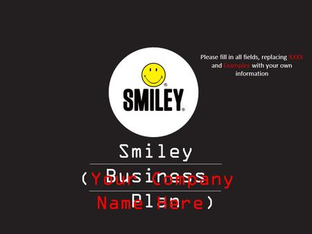 Smiley Business Plan (Your Company Name Here) Please fill in all fields, replacing XXXX and Examples with your own information.