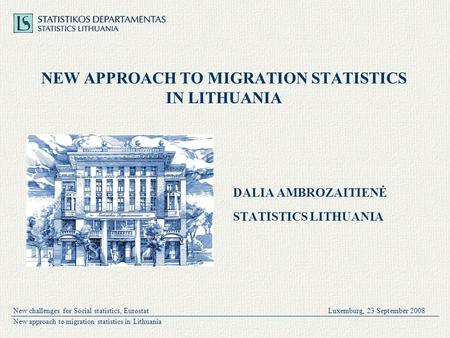 New challenges for Social statistics, EurostatLuxemburg, 23 September 2008 New approach to migration statistics in Lithuania NEW APPROACH TO MIGRATION.