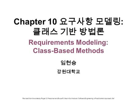 Chapter 10 요구사항 모델링 : 클래스 기반 방법론 Requirements Modeling: Class-Based Methods 임현승 강원대학교 Revised from the slides by Roger S. Pressman and Bruce R. Maxim for.