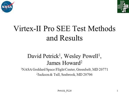 Petrick_P2261 Virtex-II Pro SEE Test Methods and Results David Petrick 1, Wesley Powell 1, James Howard 2 1 NASA Goddard Space Flight Center, Greenbelt,