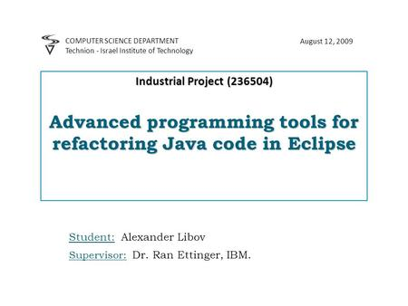 Industrial Project (236504) Advanced programming tools for refactoring Java code in Eclipse Student: Alexander Libov Supervisor: Dr. Ran Ettinger, IBM.