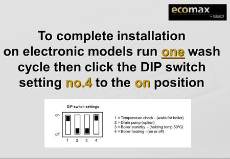 To complete installation on electronic models run one wash cycle then click the DIP switch setting no.4 to the on position DIP switch settings.