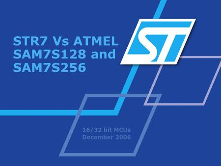 STR7 Vs ATMEL SAM7S128 and SAM7S256 16/32 bit MCUs December 2006.