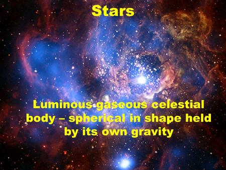 Stars Luminous gaseous celestial body – spherical in shape held by its own gravity.