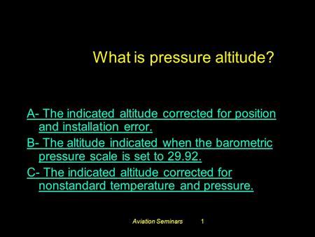 Aviation Seminars1 #3259. What is pressure altitude? A- The indicated altitude corrected for position and installation error. B- The altitude indicated.