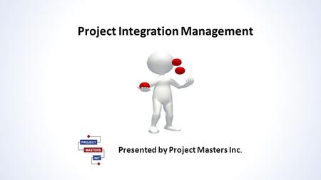 Project Integration Management Presented by Project Masters Inc.