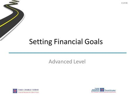 2.1.4.G1 Setting Financial Goals Advanced Level. © Take Charge Today – August 2013 – Setting Financial Goals – Slide 2 Funded by a grant from Take Charge.