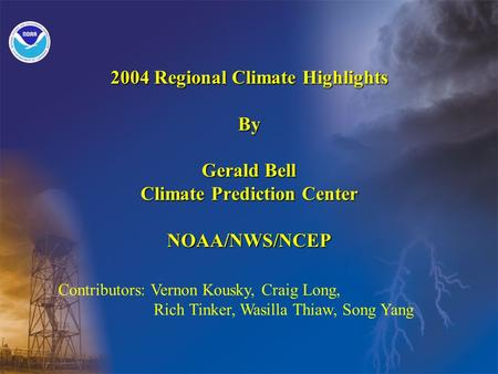 2004 Regional Climate Highlights By Gerald Bell Climate Prediction Center NOAA/NWS/NCEP Contributors: Vernon Kousky, Craig Long, Rich Tinker, Wasilla Thiaw,