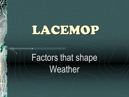 LACEMOP Factors that shape Weather. Some Definitions Weather : a condition of the atmosphere in one place during a short period of time Climate : weather.