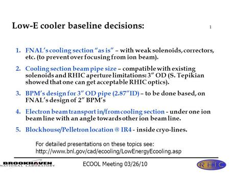 "ECOOL Meeting 03/26/10 1 Low-E cooler baseline decisions: 1.FNAL's cooling section ""as is"" – with weak solenoids, correctors, etc. (to prevent over focusing."