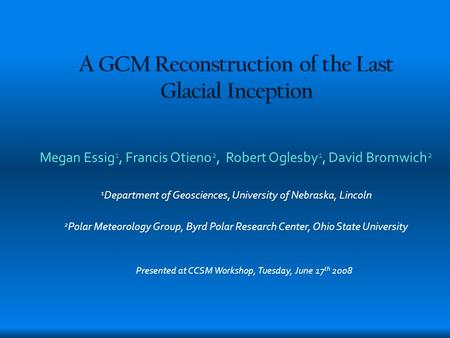 A GCM Reconstruction of the Last Glacial Inception Megan Essig 1, Francis Otieno 2, Robert Oglesby 1, David Bromwich 2 1 Department of Geosciences, University.