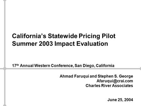 California's Statewide Pricing Pilot Summer 2003 Impact Evaluation 17 th Annual Western Conference, San Diego, California Ahmad Faruqui and Stephen S.