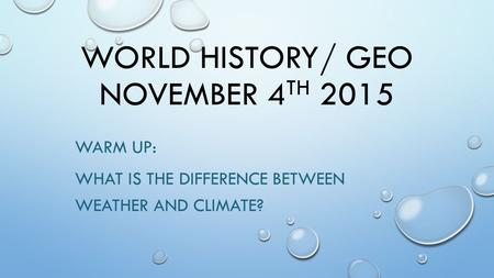 WORLD HISTORY/ GEO NOVEMBER 4 TH 2015 WARM UP: WHAT IS THE DIFFERENCE BETWEEN WEATHER AND CLIMATE?