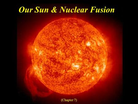 Our Sun & Nuclear Fusion (Chapter 7). Student Learning Objectives Compare properties of the Earth and Sun Describe the layers of the Sun and how energy.